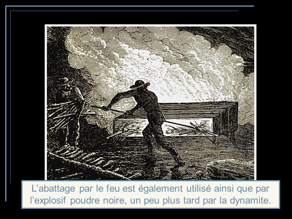 L'abattage par le feu est également utilisé ainsi que par l'explosif poudre noire, un peu plus tard par la dynamite.