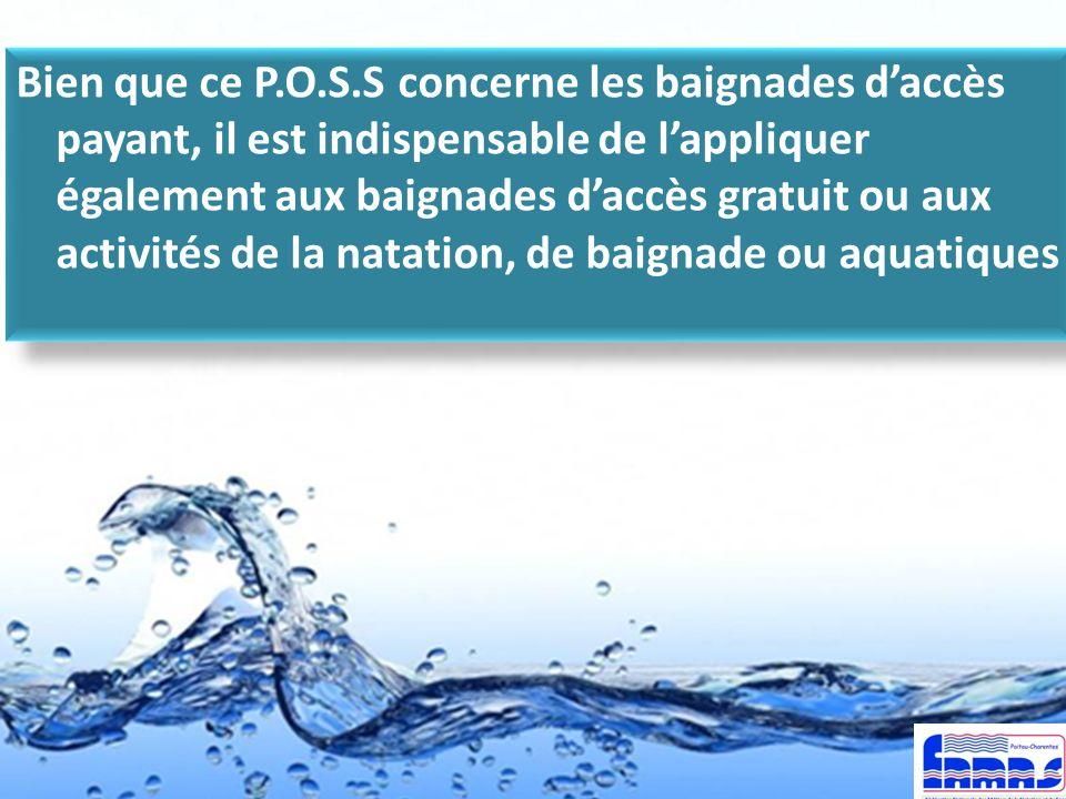 Bien que ce P.O.S.S concerne les baignades d'accès payant, il est indispensable de l'appliquer également aux baignades d'accès gratuit ou aux activités de la natation, de baignade ou aquatiques