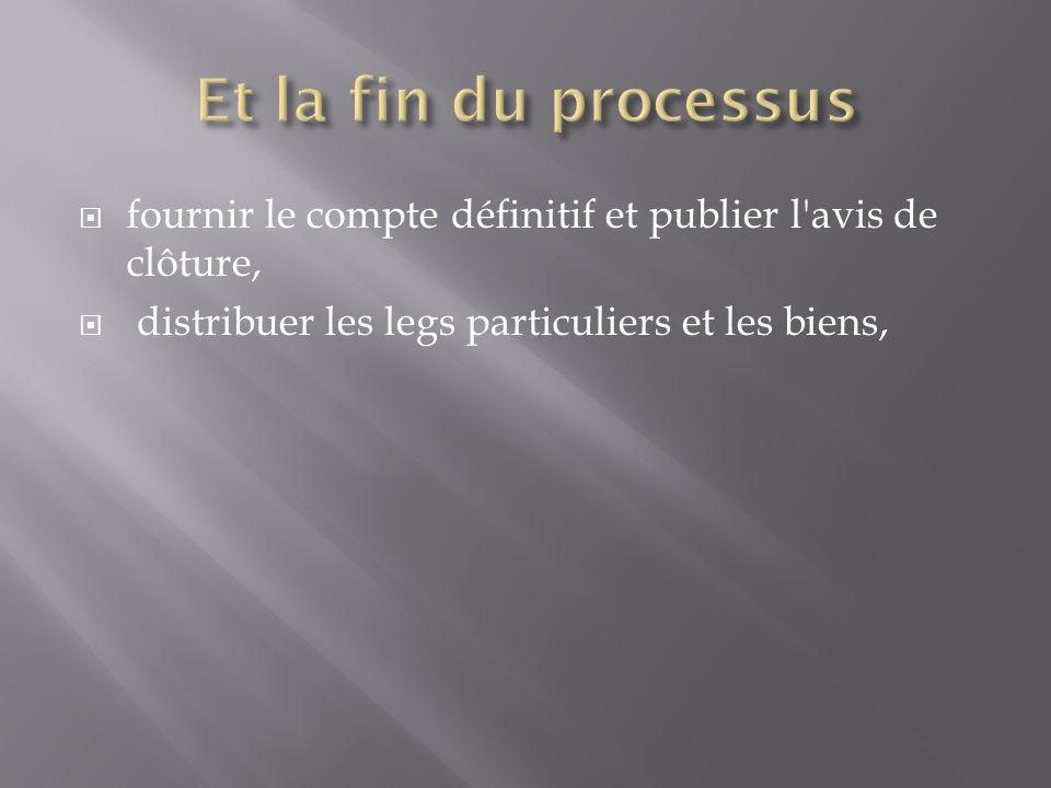 Et la fin du processus fournir le compte définitif et publier l avis de clôture, distribuer les legs particuliers et les biens,