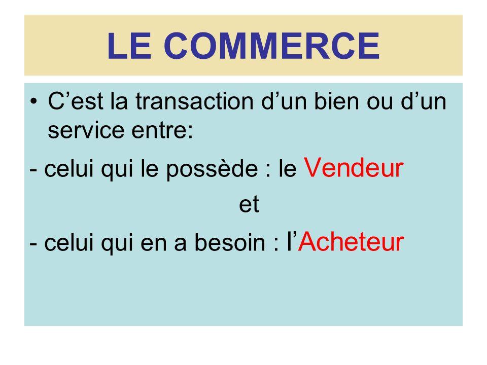 LE COMMERCE C'est la transaction d'un bien ou d'un service entre: