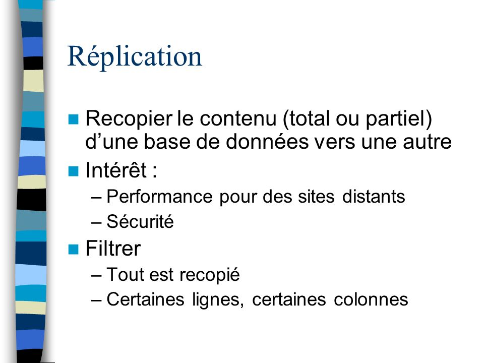 Réplication Recopier le contenu (total ou partiel) d'une base de données vers une autre. Intérêt :