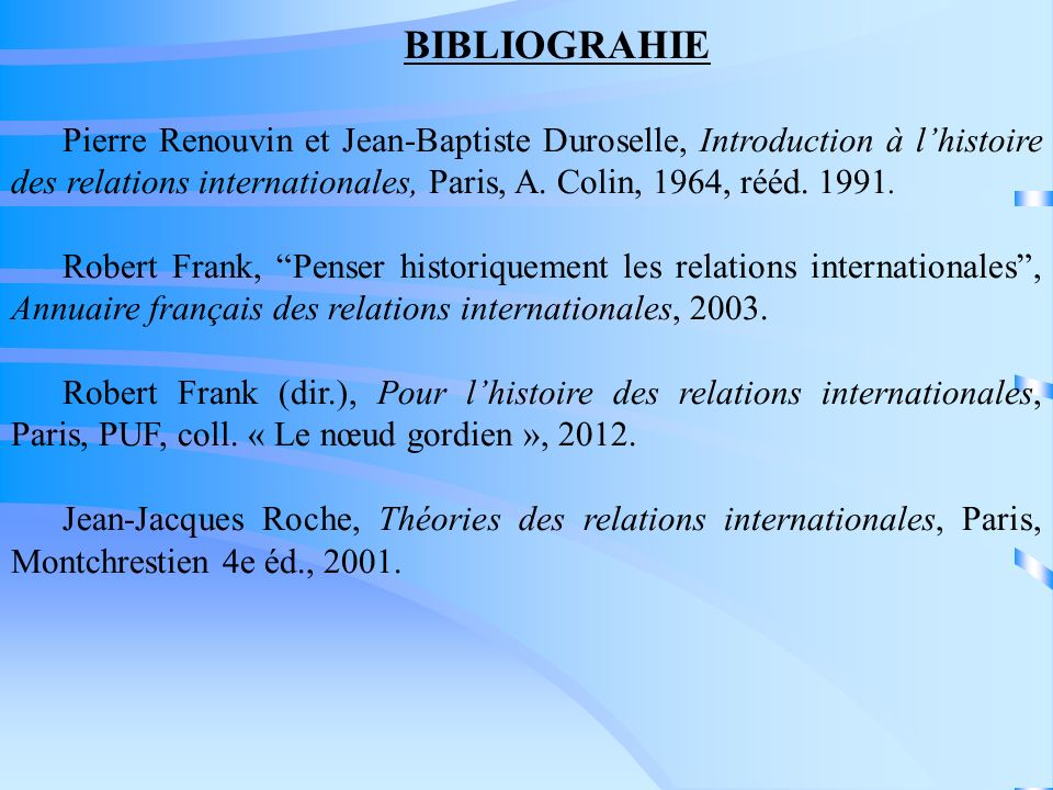 BIBLIOGRAHIE Pierre Renouvin et Jean-Baptiste Duroselle, Introduction à l'histoire des relations internationales, Paris, A. Colin, 1964, rééd. 1991.