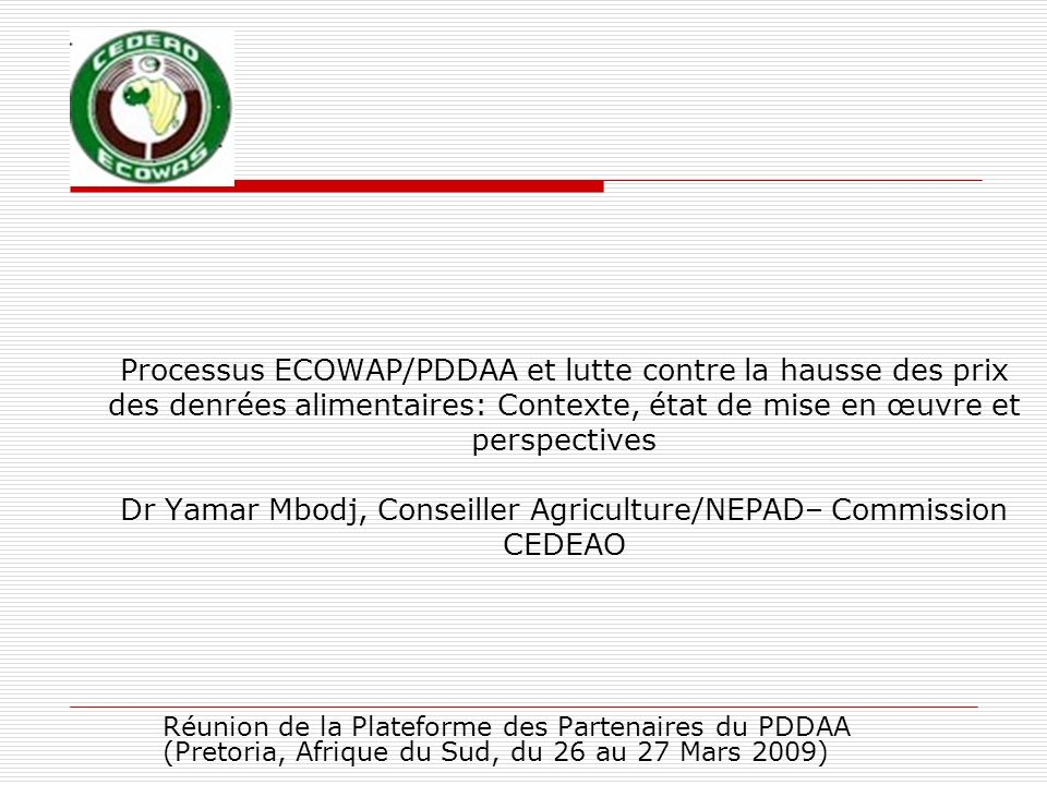 Processus ECOWAP/PDDAA et lutte contre la hausse des prix des denrées alimentaires: Contexte, état de mise en œuvre et perspectives Dr Yamar Mbodj, Conseiller Agriculture/NEPAD– Commission CEDEAO
