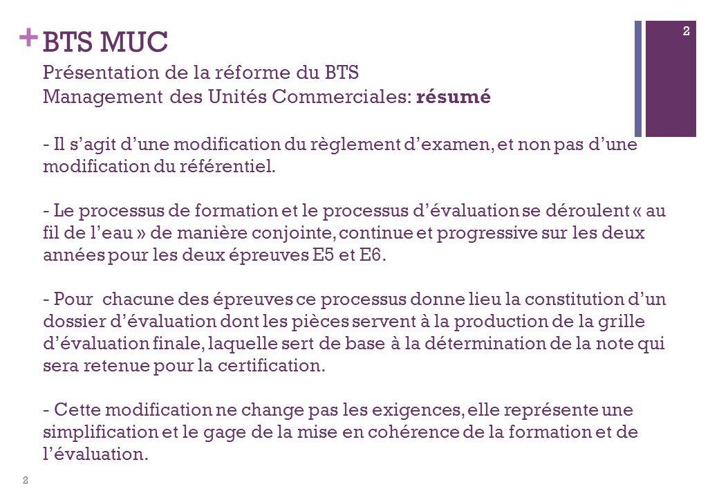 BTS MUC Présentation de la réforme du BTS Management des Unités Commerciales: résumé - Il s'agit d'une modification du règlement d'examen, et non pas d'une modification du référentiel. - Le processus de formation et le processus d'évaluation se déroulent « au fil de l'eau » de manière conjointe, continue et progressive sur les deux années pour les deux épreuves E5 et E6. - Pour chacune des épreuves ce processus donne lieu la constitution d'un dossier d'évaluation dont les pièces servent à la production de la grille d'évaluation finale, laquelle sert de base à la détermination de la note qui sera retenue pour la certification. - Cette modification ne change pas les exigences, elle représente une simplification et le gage de la mise en cohérence de la formation et de l'évaluation.