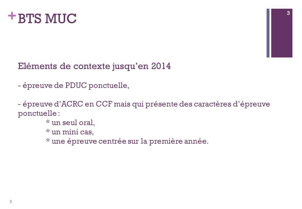 BTS MUC Eléments de contexte jusqu'en 2014 - épreuve de PDUC ponctuelle, - épreuve d'ACRC en CCF mais qui présente des caractères d'épreuve ponctuelle : * un seul oral, * un mini cas, * une épreuve centrée sur la première année.