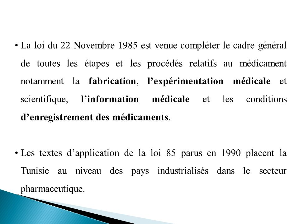 La loi du 22 Novembre 1985 est venue compléter le cadre général de toutes les étapes et les procédés relatifs au médicament notamment la fabrication, l'expérimentation médicale et scientifique, l'information médicale et les conditions d'enregistrement des médicaments.