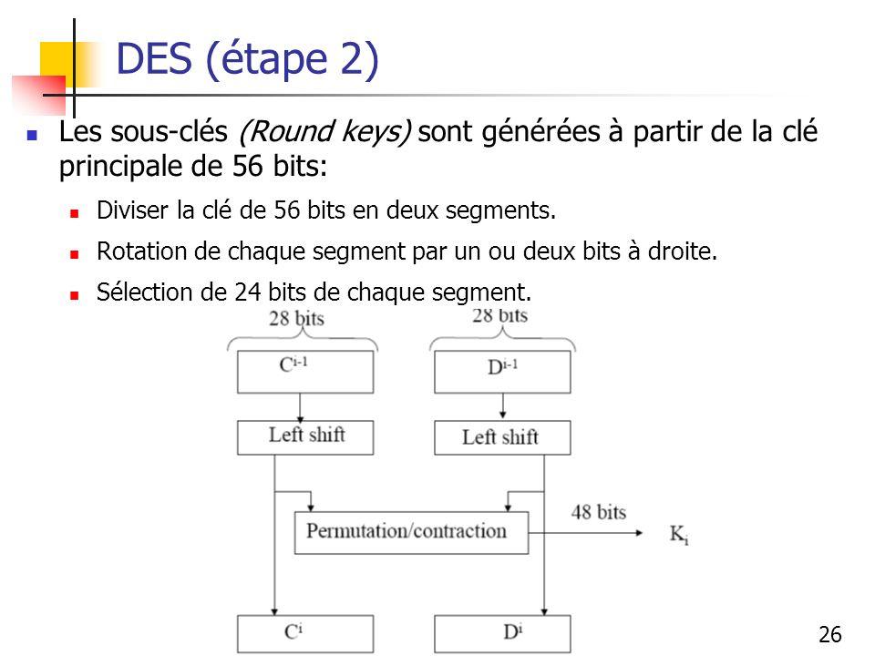 DES (étape 2) Les sous-clés (Round keys) sont générées à partir de la clé principale de 56 bits: Diviser la clé de 56 bits en deux segments.