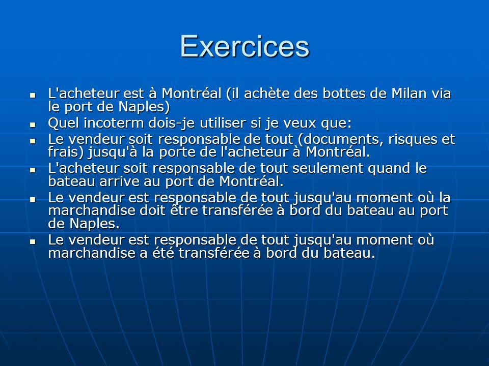 Exercices L acheteur est à Montréal (il achète des bottes de Milan via le port de Naples) Quel incoterm dois-je utiliser si je veux que: