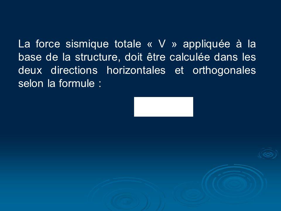 La force sismique totale « V » appliquée à la base de la structure, doit être calculée dans les deux directions horizontales et orthogonales selon la formule :