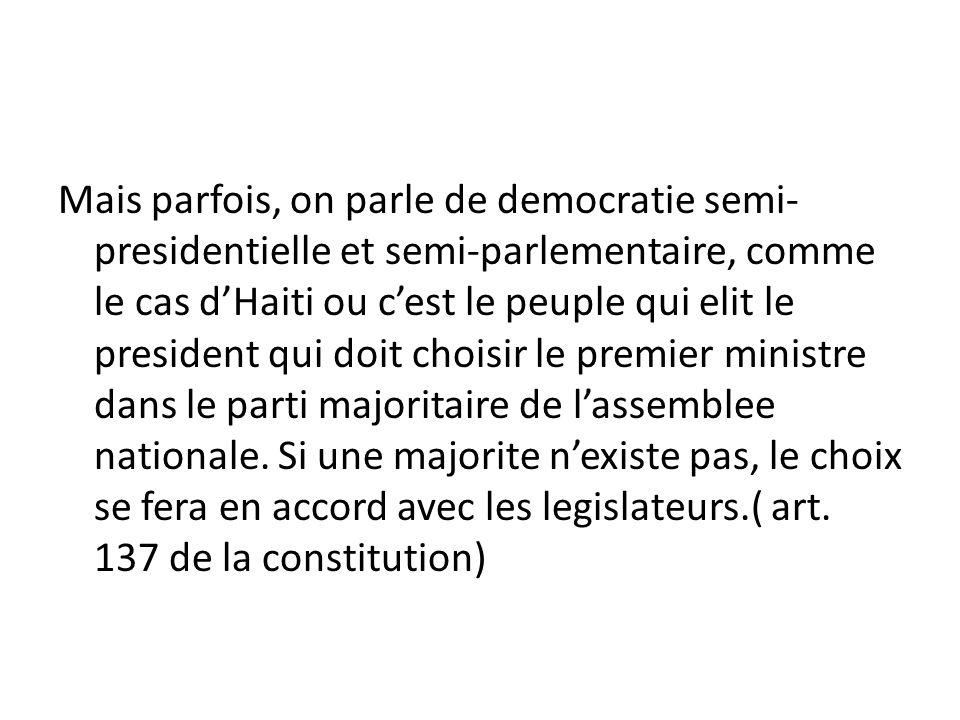 Mais parfois, on parle de democratie semi-presidentielle et semi-parlementaire, comme le cas d'Haiti ou c'est le peuple qui elit le president qui doit choisir le premier ministre dans le parti majoritaire de l'assemblee nationale.