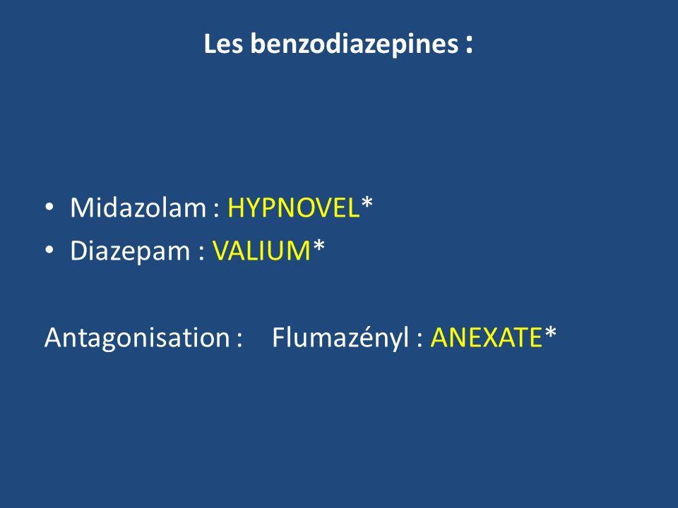 Les benzodiazepines : Midazolam : HYPNOVEL* Diazepam : VALIUM* Antagonisation : Flumazényl : ANEXATE*