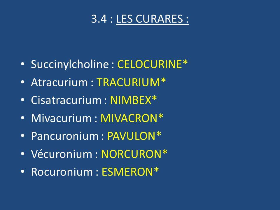 3.4 : LES CURARES : Succinylcholine : CELOCURINE* Atracurium : TRACURIUM* Cisatracurium : NIMBEX*