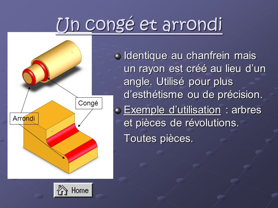 Un congé et arrondi Identique au chanfrein mais un rayon est créé au lieu d'un angle. Utilisé pour plus d'esthétisme ou de précision.
