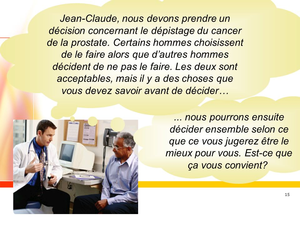 Jean-Claude, nous devons prendre un décision concernant le dépistage du cancer de la prostate. Certains hommes choisissent de le faire alors que d'autres hommes décident de ne pas le faire. Les deux sont acceptables, mais il y a des choses que vous devez savoir avant de décider…