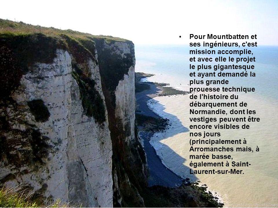 Pour Mountbatten et ses ingénieurs, c est mission accomplie, et avec elle le projet le plus gigantesque et ayant demandé la plus grande prouesse technique de l histoire du débarquement de Normandie, dont les vestiges peuvent être encore visibles de nos jours (principalement à Arromanches mais, à marée basse, également à Saint-Laurent-sur-Mer.