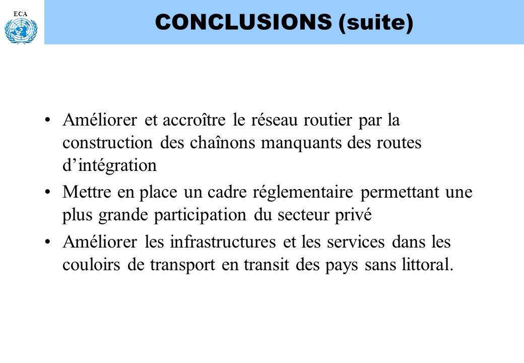 CONCLUSIONS (suite) ECA. Améliorer et accroître le réseau routier par la construction des chaînons manquants des routes d'intégration.