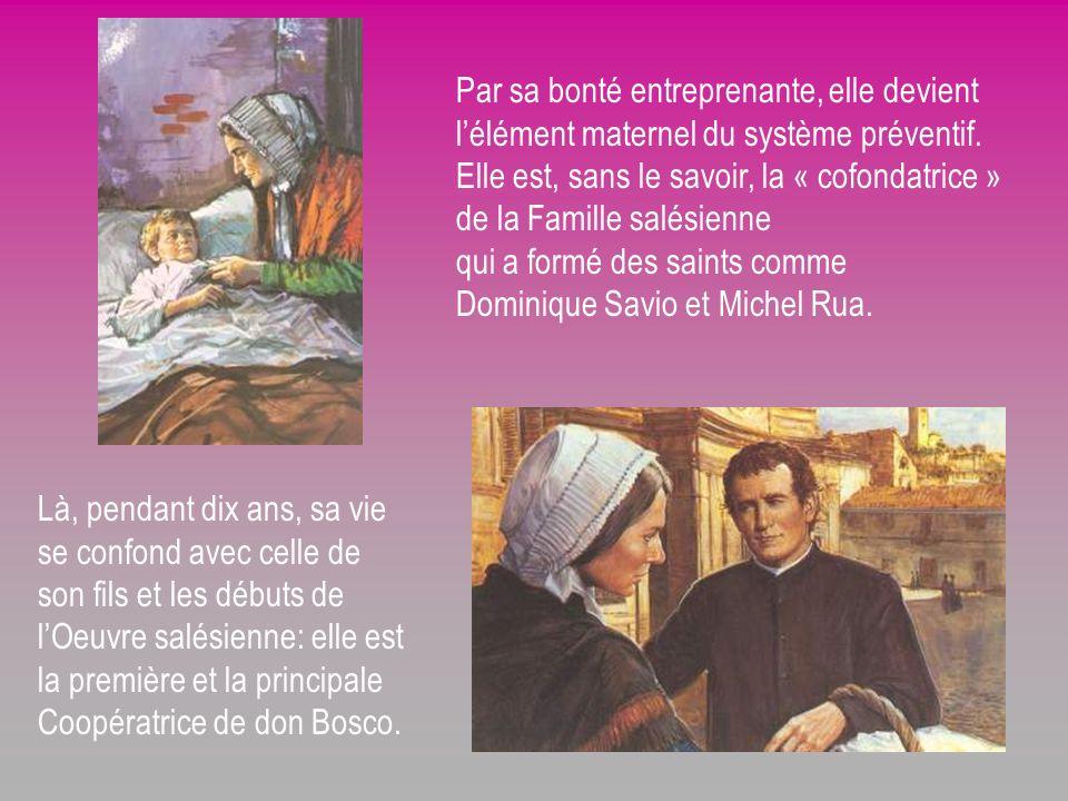 Par sa bonté entreprenante, elle devient l'élément maternel du système préventif. Elle est, sans le savoir, la « cofondatrice » de la Famille salésienne qui a formé des saints comme Dominique Savio et Michel Rua.