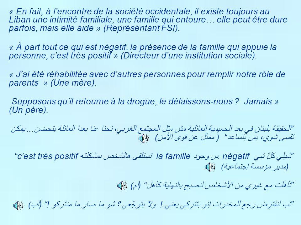 « En fait, à l'encontre de la société occidentale, il existe toujours au Liban une intimité familiale, une famille qui entoure… elle peut être dure parfois, mais elle aide » (Représentant FSI).