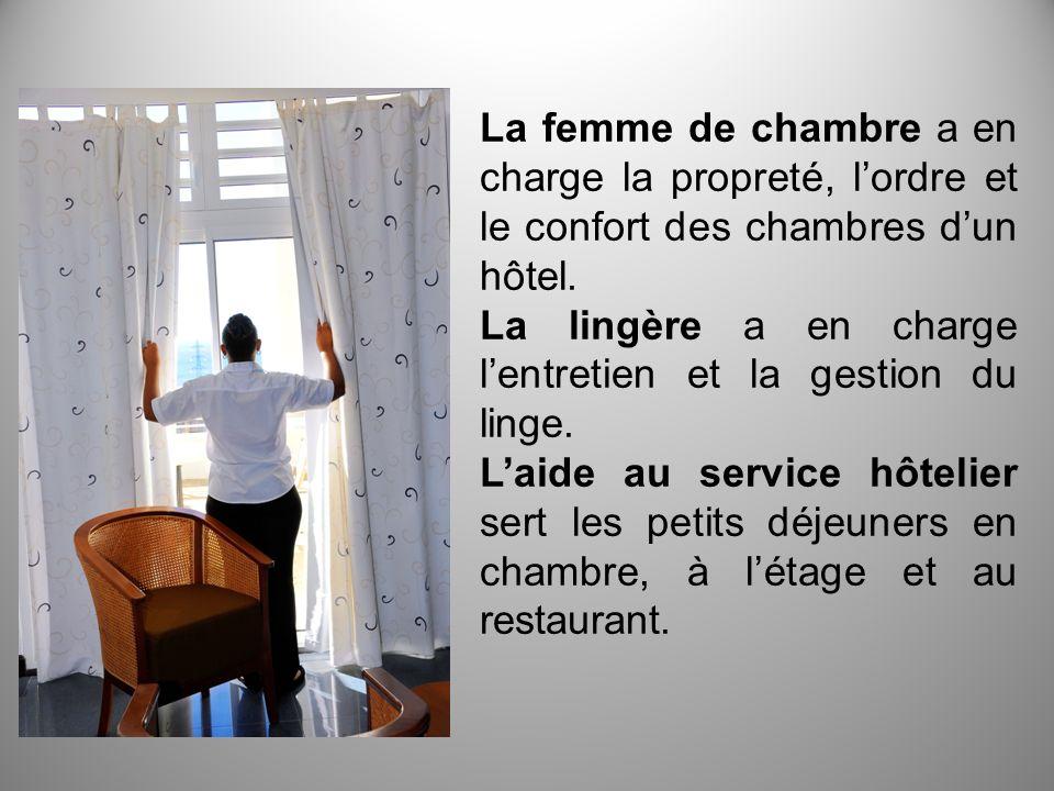 La femme de chambre a en charge la propreté, l'ordre et le confort des chambres d'un hôtel.