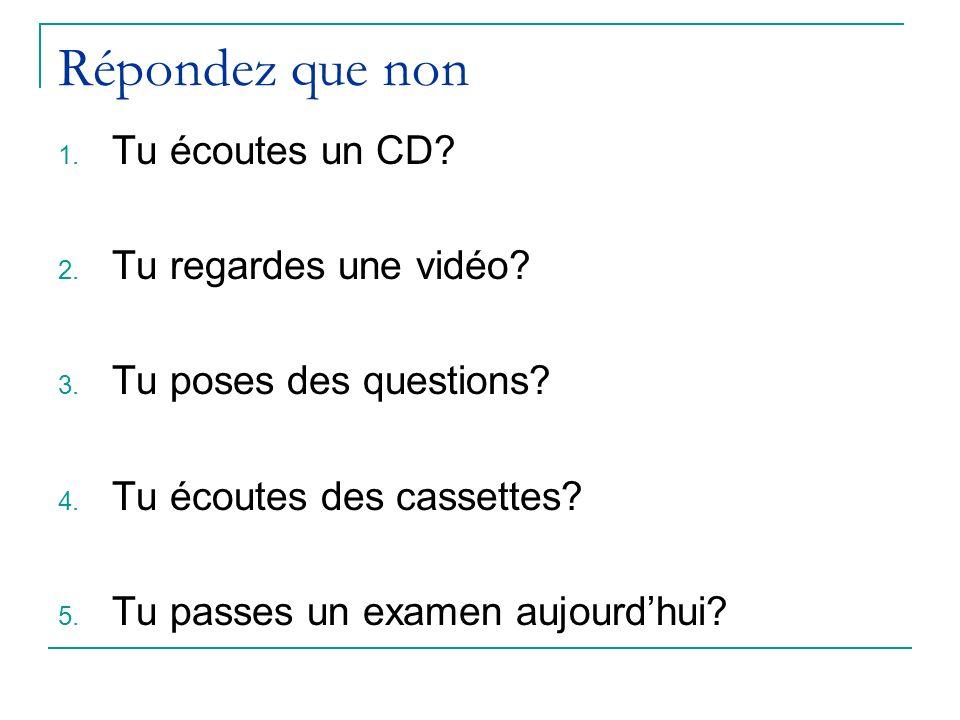 Répondez que non Tu écoutes un CD Tu regardes une vidéo