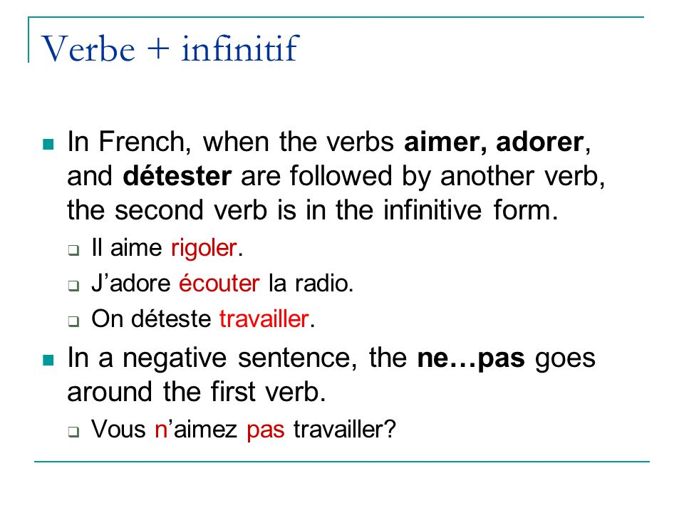 Verbe + infinitif In French, when the verbs aimer, adorer, and détester are followed by another verb, the second verb is in the infinitive form.