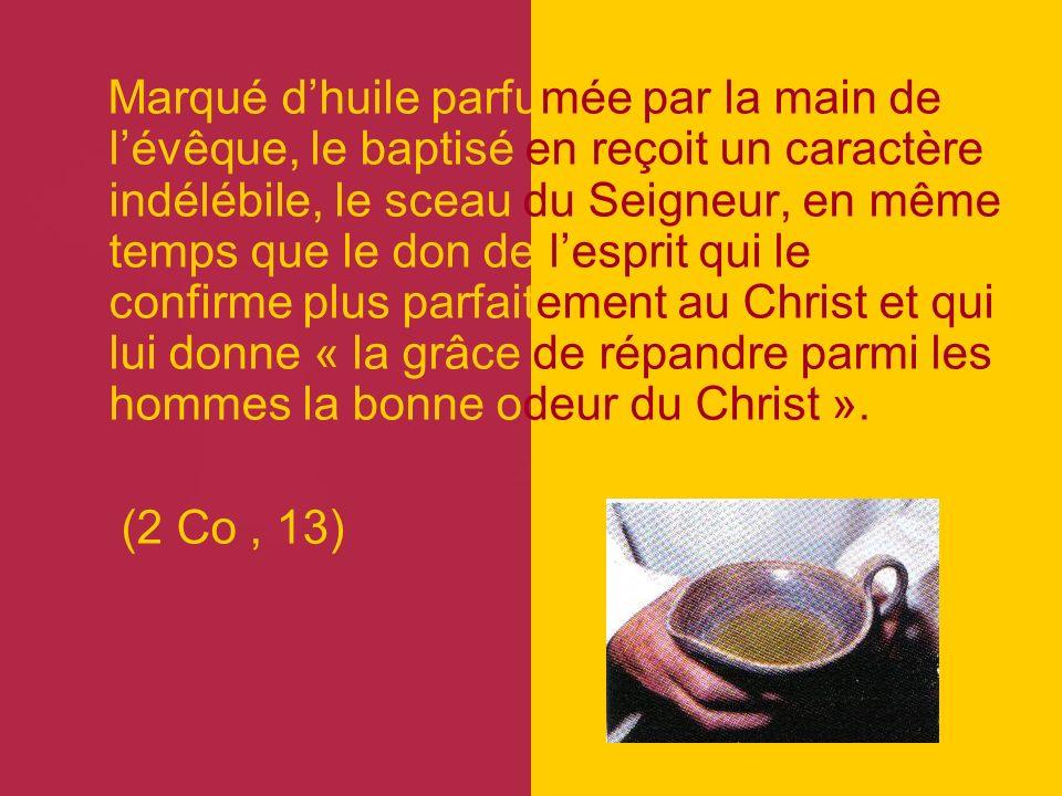 Marqué d'huile parfumée par la main de l'évêque, le baptisé en reçoit un caractère indélébile, le sceau du Seigneur, en même temps que le don de l'esprit qui le confirme plus parfaitement au Christ et qui lui donne « la grâce de répandre parmi les hommes la bonne odeur du Christ ».