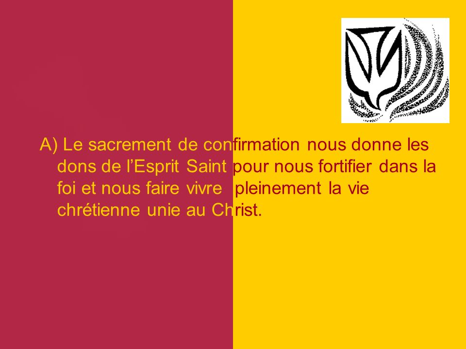A) Le sacrement de confirmation nous donne les dons de l'Esprit Saint pour nous fortifier dans la foi et nous faire vivre pleinement la vie chrétienne unie au Christ.