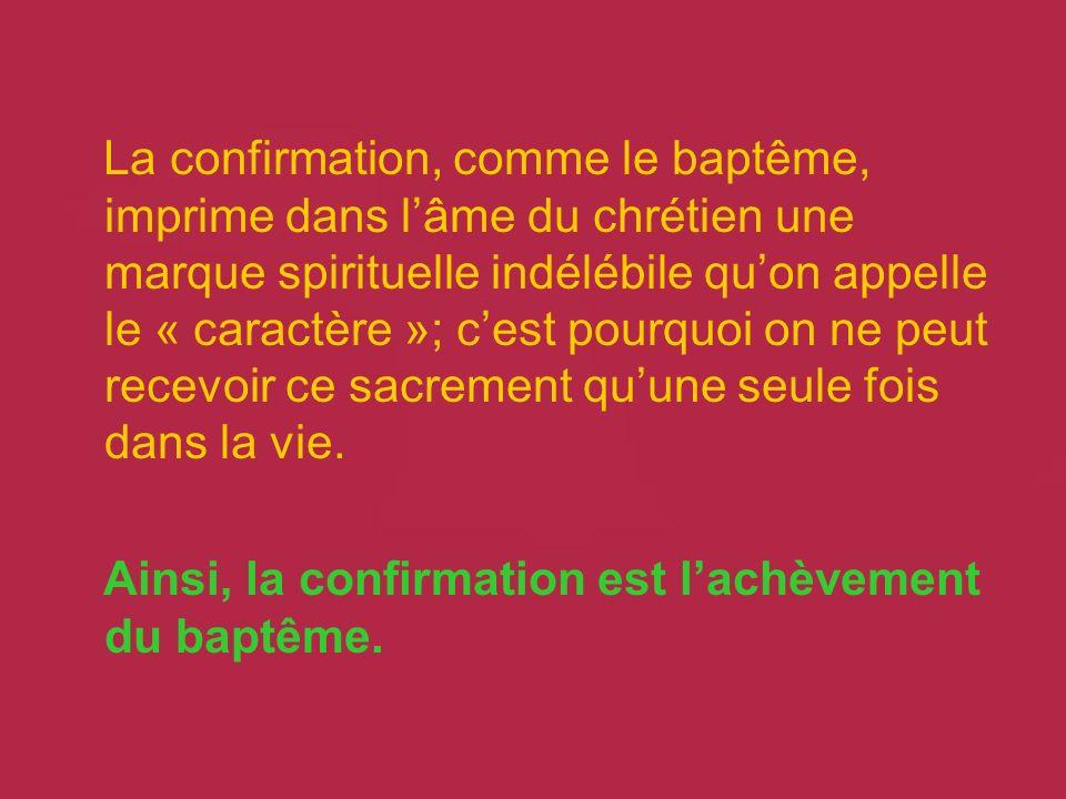 La confirmation, comme le baptême, imprime dans l'âme du chrétien une marque spirituelle indélébile qu'on appelle le « caractère »; c'est pourquoi on ne peut recevoir ce sacrement qu'une seule fois dans la vie.