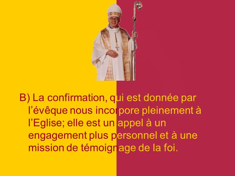 B) La confirmation, qui est donnée par l'évêque nous incorpore pleinement à l'Eglise; elle est un appel à un engagement plus personnel et à une mission de témoignage de la foi.