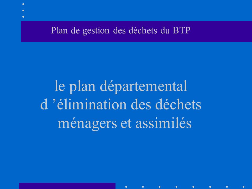 Plan de gestion des déchets du BTP le plan départemental d 'élimination des déchets ménagers et assimilés