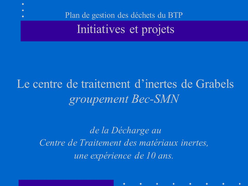 Plan de gestion des déchets du BTP Initiatives et projets Le centre de traitement d'inertes de Grabels groupement Bec-SMN de la Décharge au Centre de Traitement des matériaux inertes, une expérience de 10 ans.