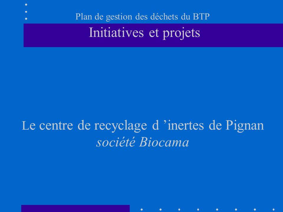 Plan de gestion des déchets du BTP Initiatives et projets Le centre de recyclage d 'inertes de Pignan société Biocama