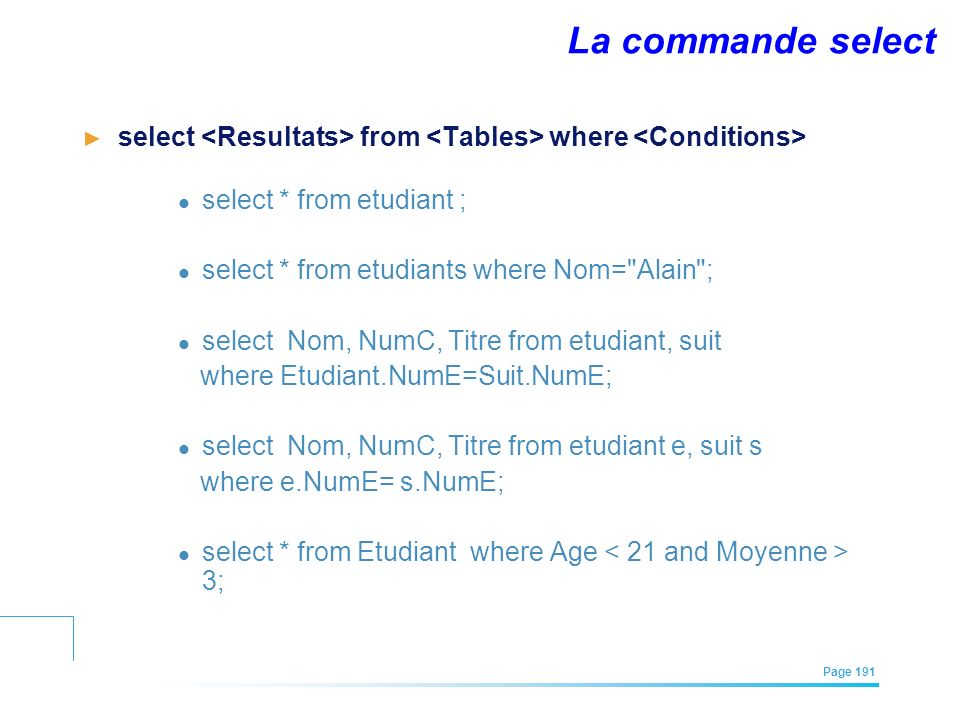 La commande select select <Resultats> from <Tables> where <Conditions> select * from etudiant ; select * from etudiants where Nom= Alain ;