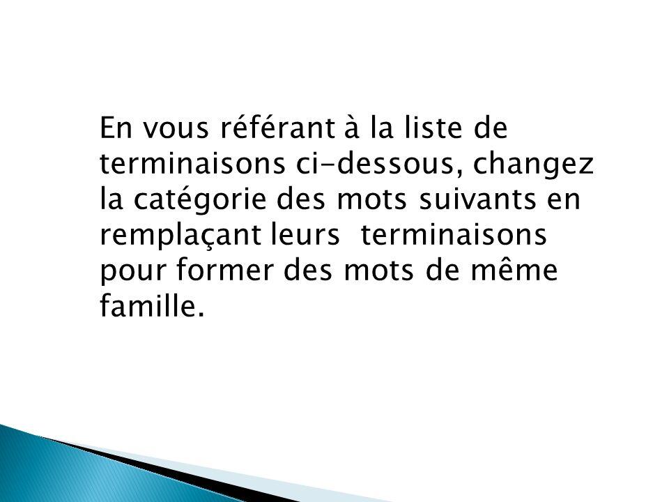 En vous référant à la liste de terminaisons ci-dessous, changez la catégorie des mots suivants en remplaçant leurs terminaisons pour former des mots de même famille.