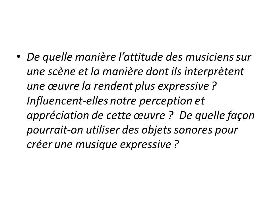 De quelle manière l'attitude des musiciens sur une scène et la manière dont ils interprètent une œuvre la rendent plus expressive Influencent-elles notre perception et appréciation de cette œuvre De quelle façon pourrait-on utiliser des objets sonores pour créer une musique expressive