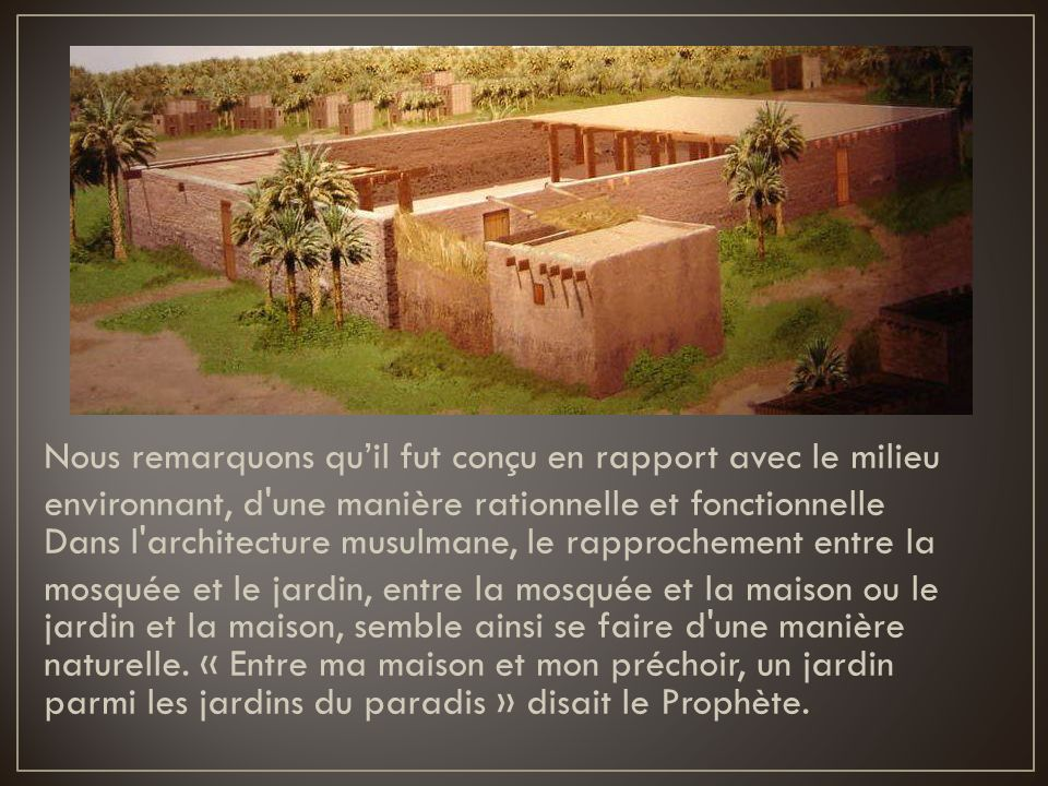 Nous remarquons qu'il fut conçu en rapport avec le milieu environnant, d une manière rationnelle et fonctionnelle Dans l architecture musulmane, le rapprochement entre la mosquée et le jardin, entre la mosquée et la maison ou le jardin et la maison, semble ainsi se faire d une manière naturelle.