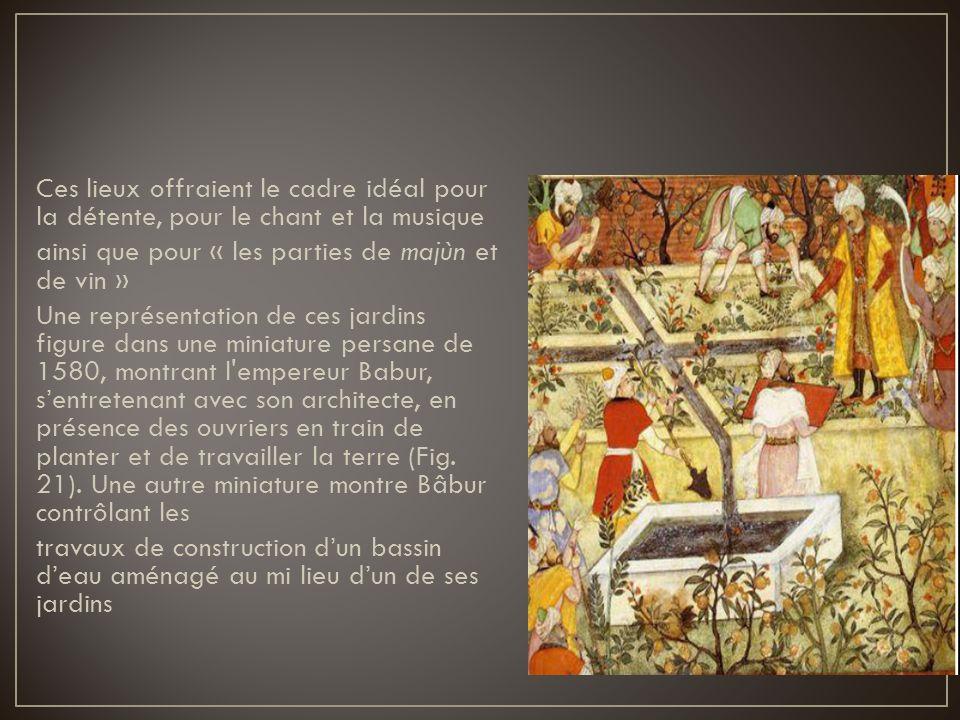 Ces lieux offraient le cadre idéal pour la détente, pour le chant et la musique ainsi que pour « les parties de majùn et de vin » Une représentation de ces jardins figure dans une miniature persane de 1580, montrant l empereur Babur, s'entretenant avec son architecte, en présence des ouvriers en train de planter et de travailler la terre (Fig.