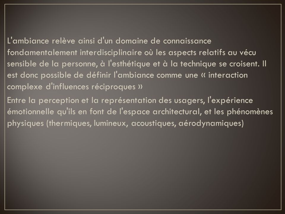 L ambiance relève ainsi d un domaine de connaissance fondamentalement interdisciplinaire où les aspects relatifs au vécu sensible de la personne, à l esthétique et à la technique se croisent.