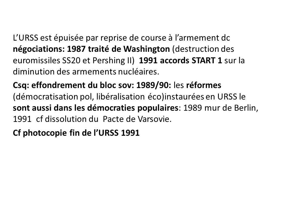 L'URSS est épuisée par reprise de course à l'armement dc négociations: 1987 traité de Washington (destruction des euromissiles SS20 et Pershing II) 1991 accords START 1 sur la diminution des armements nucléaires.