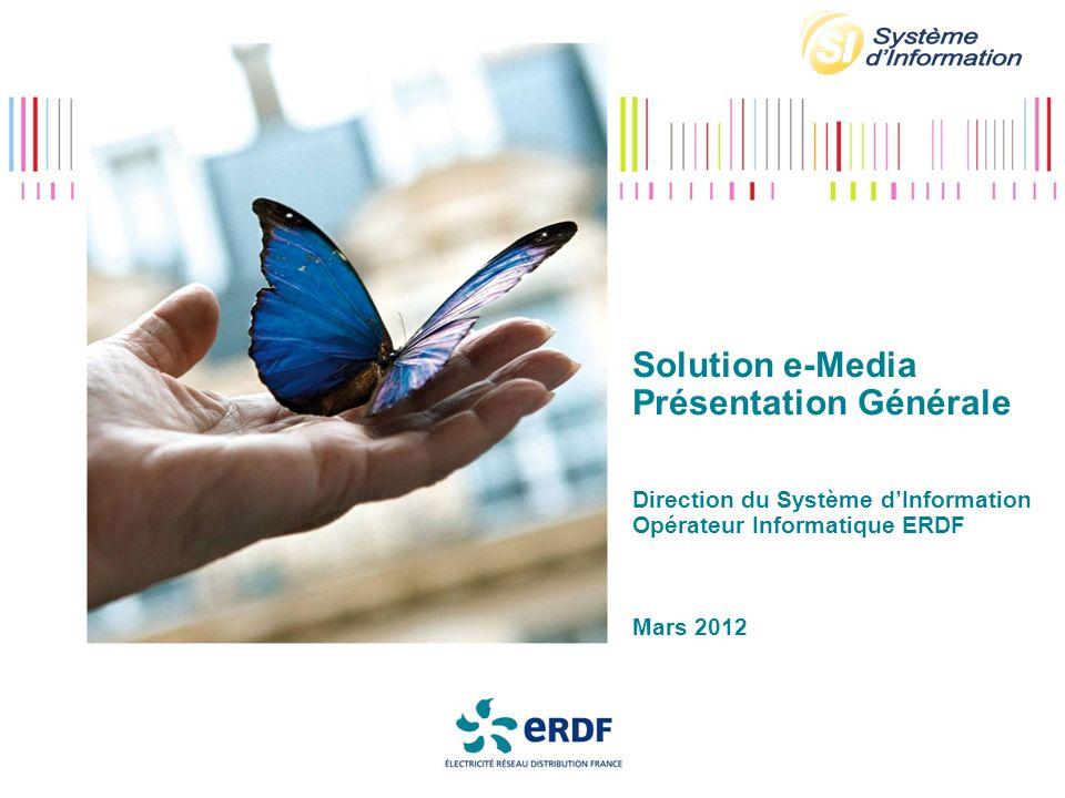 Solution e-Media Présentation Générale Direction du Système d'Information Opérateur Informatique ERDF Mars 2012