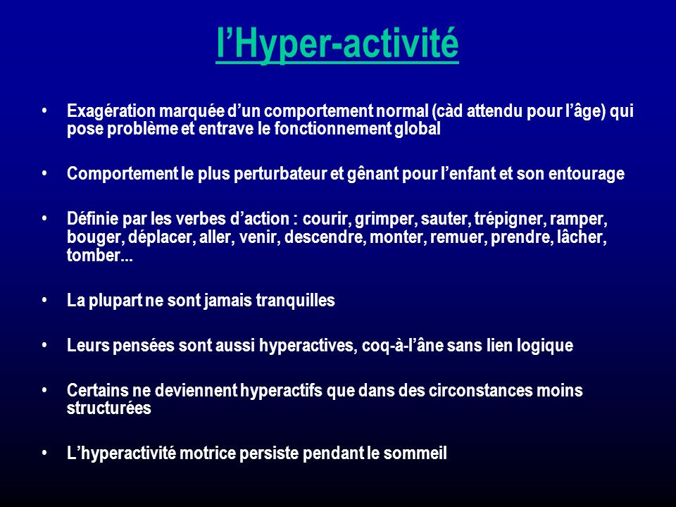 l'Hyper-activité Exagération marquée d'un comportement normal (càd attendu pour l'âge) qui pose problème et entrave le fonctionnement global.