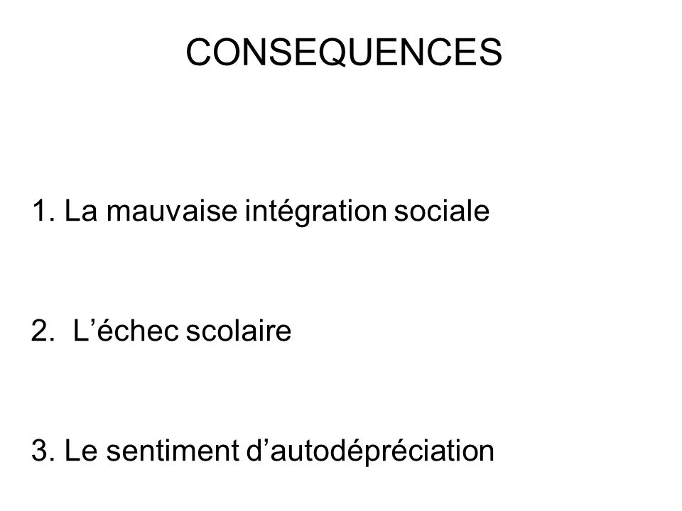 CONSEQUENCES 1. La mauvaise intégration sociale 2. L'échec scolaire