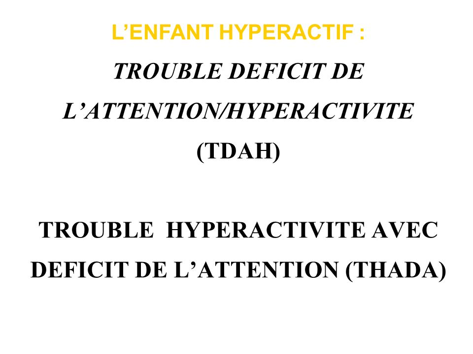 L'ENFANT HYPERACTIF : TROUBLE DEFICIT DE L'ATTENTION/HYPERACTIVITE (TDAH) TROUBLE HYPERACTIVITE AVEC DEFICIT DE L'ATTENTION (THADA)