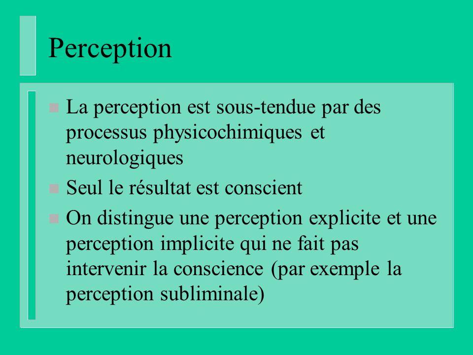 Perception La perception est sous-tendue par des processus physicochimiques et neurologiques. Seul le résultat est conscient.