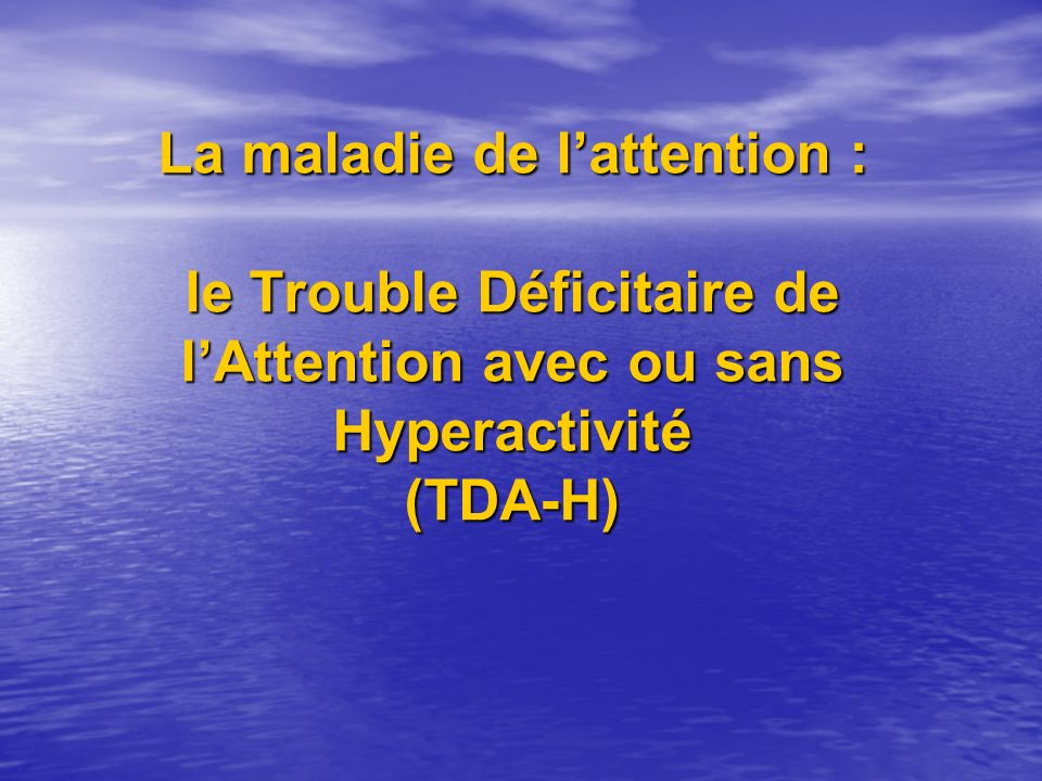 La maladie de l'attention : le Trouble Déficitaire de l'Attention avec ou sans Hyperactivité (TDA-H)