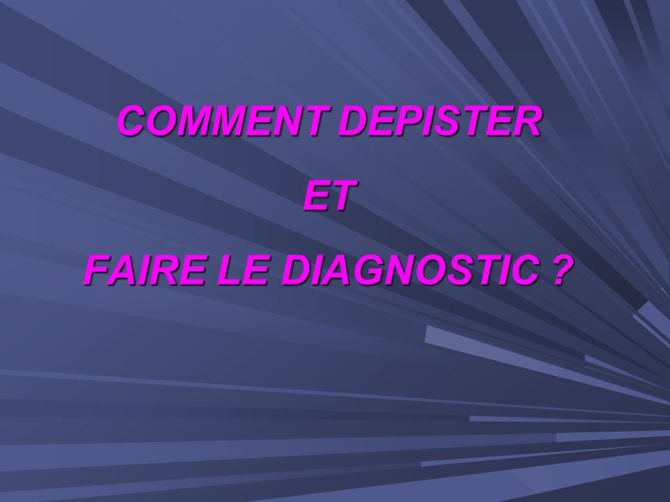 COMMENT DEPISTER ET FAIRE LE DIAGNOSTIC