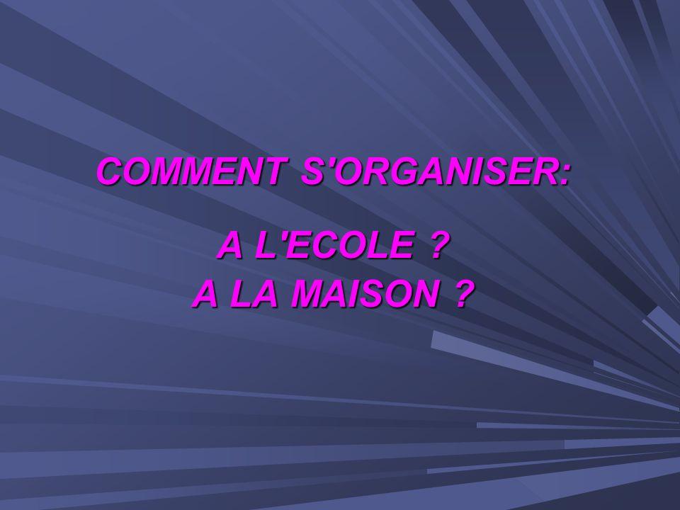 COMMENT S ORGANISER: A L ECOLE A LA MAISON