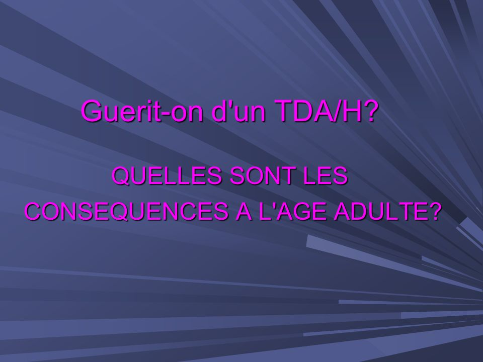 Guerit-on d un TDA/H QUELLES SONT LES CONSEQUENCES A L AGE ADULTE