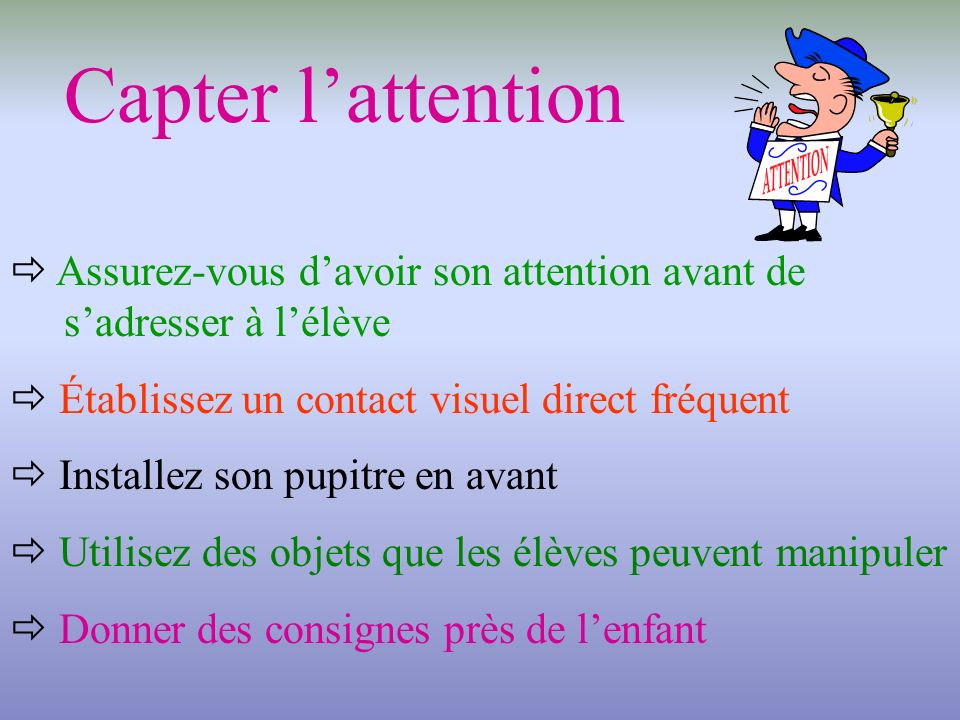 Capter l'attention  Assurez-vous d'avoir son attention avant de s'adresser à l'élève.  Établissez un contact visuel direct fréquent.