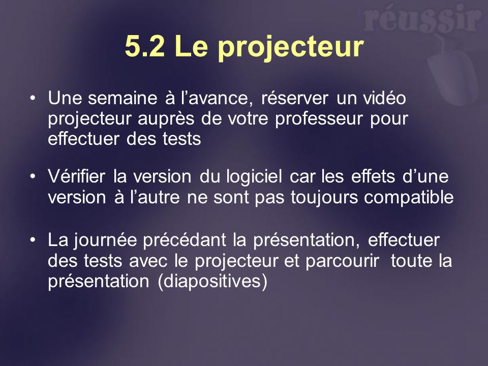 5.2 Le projecteur Une semaine à l'avance, réserver un vidéo projecteur auprès de votre professeur pour effectuer des tests.